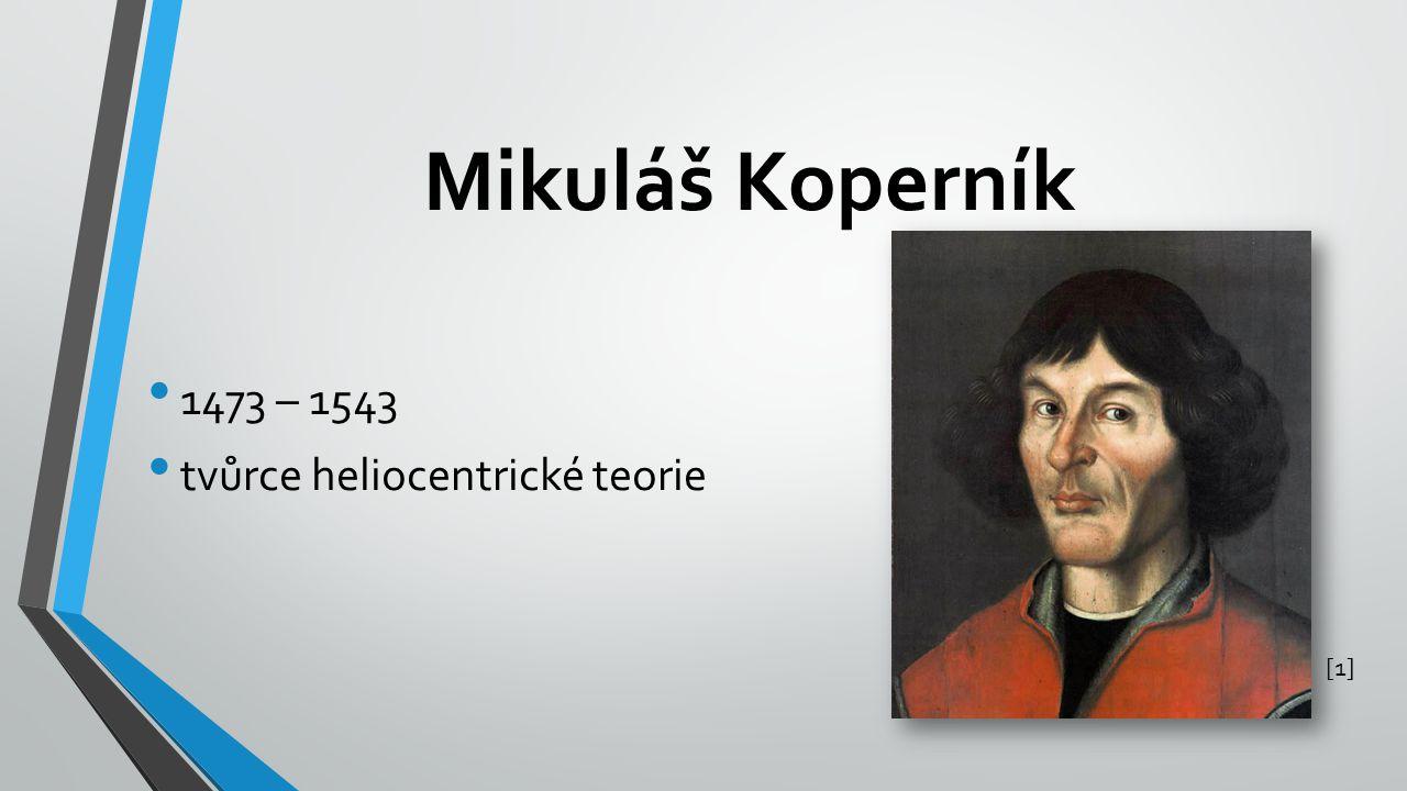 Mikuláš Koperník 1473 – 1543 tvůrce heliocentrické teorie [1]